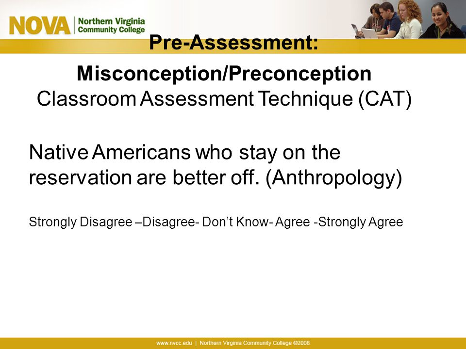 Pre-Assessment: Misconception/Preconception Classroom Assessment Technique (CAT) Native Americans who stay on the reservation are better off.