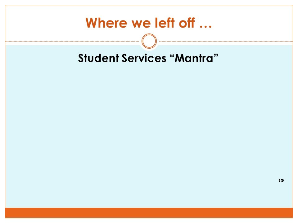 Where we left off … Student Services Mantra EG