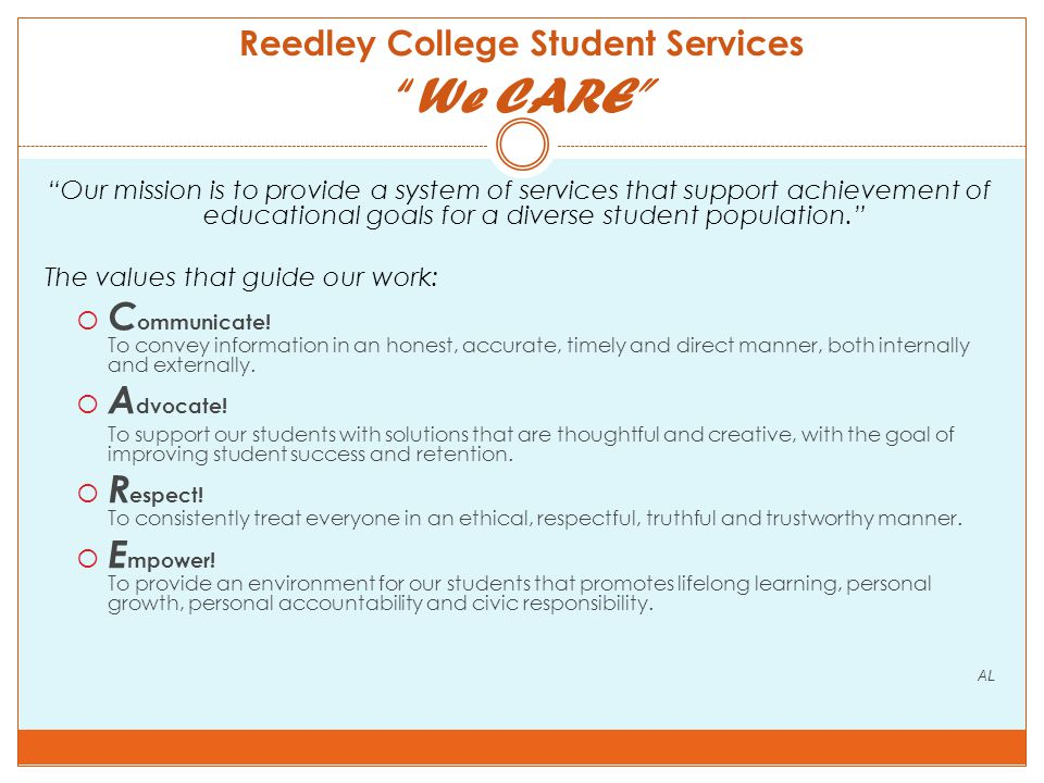 Reedley College Student Services We CARE Our mission is to provide a system of services that support achievement of educational goals for a diverse student population. The values that guide our work:  C ommunicate.