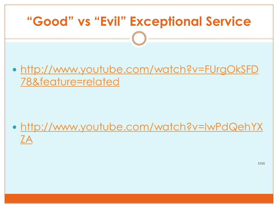 Good vs Evil Exceptional Service http://www.youtube.com/watch v=FUrgOkSFD 78&feature=related http://www.youtube.com/watch v=FUrgOkSFD 78&feature=related http://www.youtube.com/watch v=lwPdQehYX ZA http://www.youtube.com/watch v=lwPdQehYX ZA MW