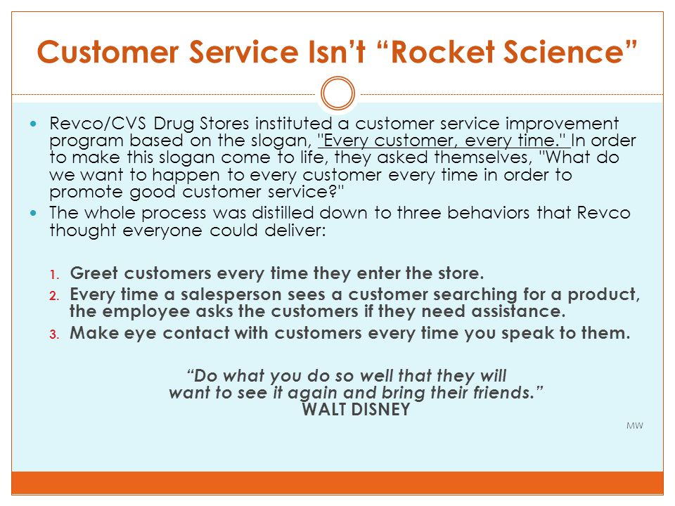 Customer Service Isn't Rocket Science Revco/CVS Drug Stores instituted a customer service improvement program based on the slogan, Every customer, every time. In order to make this slogan come to life, they asked themselves, What do we want to happen to every customer every time in order to promote good customer service The whole process was distilled down to three behaviors that Revco thought everyone could deliver: 1.