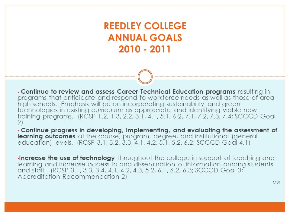 REEDLEY COLLEGE ANNUAL GOALS 2010 - 2011, continued Implement a FY 2010-2011 budget that maintains student access as much as possible, that is balanced with a minimum amount of funds from the RC reserves and still contributes to the SCCCD maintenance of a prudent general fund reserve, maintains permanent employees to the maximum extent possible, and results in 1% FTES growth over FY 2009-2010.