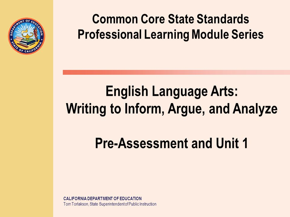 CALIFORNIA DEPARTMENT OF EDUCATION Tom Torlakson, State Superintendent of Public Instruction Common Core State Standards Professional Learning Module Series English Language Arts: Writing to Inform, Argue, and Analyze Pre-Assessment and Unit 1