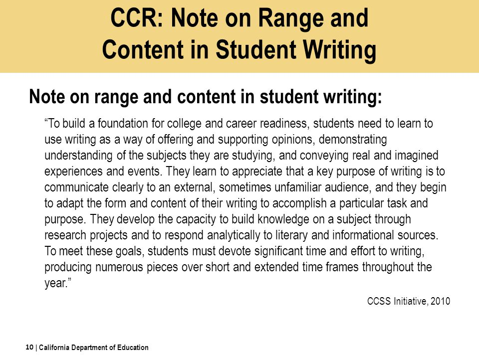 CCR: Note on Range and Content in Student Writing Note on range and content in student writing: To build a foundation for college and career readiness, students need to learn to use writing as a way of offering and supporting opinions, demonstrating understanding of the subjects they are studying, and conveying real and imagined experiences and events.
