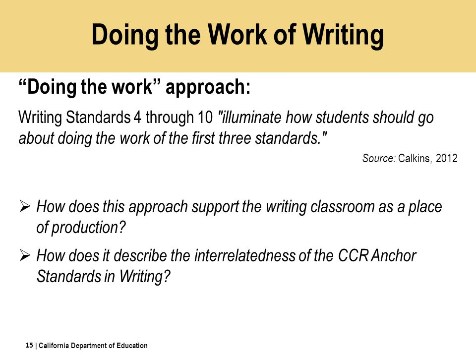 Doing the Work of Writing Doing the work approach: Writing Standards 4 through 10 illuminate how students should go about doing the work of the first three standards. Source: Calkins, 2012  How does this approach support the writing classroom as a place of production.