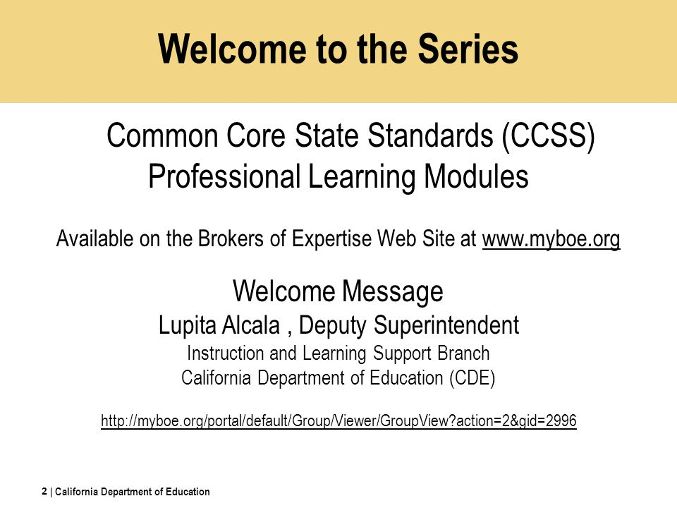 Welcome to the Series Common Core State Standards (CCSS) Professional Learning Modules Available on the Brokers of Expertise Web Site at www.myboe.orgwww.myboe.org Welcome Message Lupita Alcala, Deputy Superintendent Instruction and Learning Support Branch California Department of Education (CDE) http://myboe.org/portal/default/Group/Viewer/GroupView?action=2&gid=2996 | California Department of Education 2