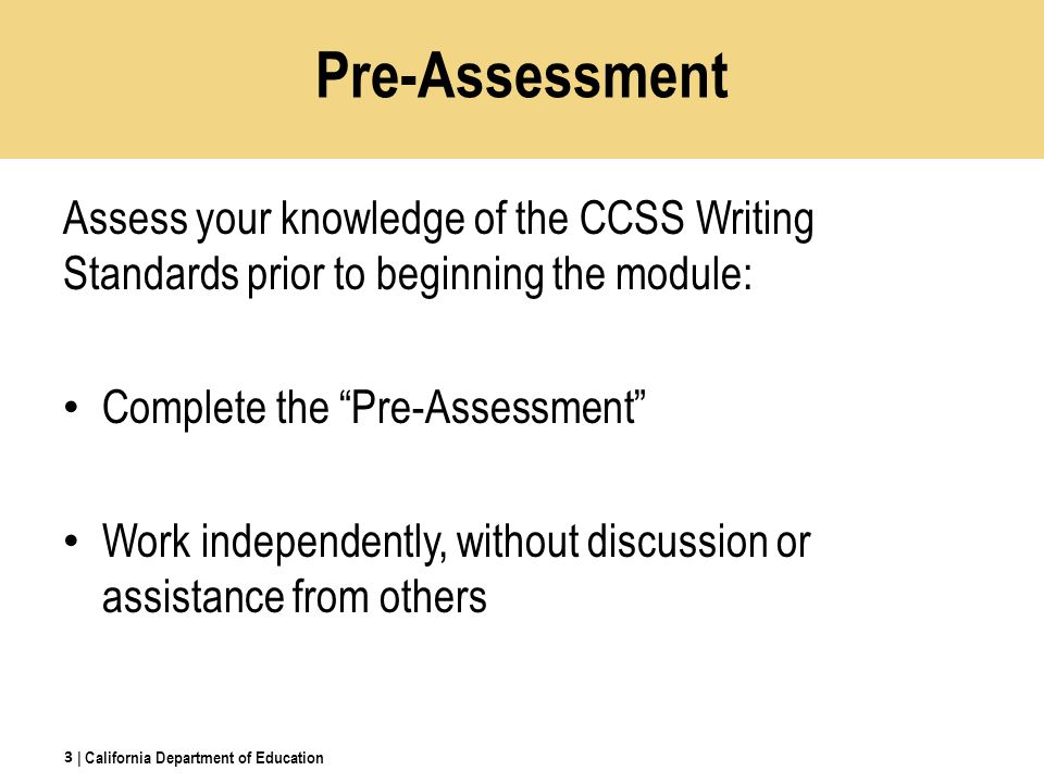 Pre-Assessment Assess your knowledge of the CCSS Writing Standards prior to beginning the module: Complete the Pre-Assessment Work independently, without discussion or assistance from others | California Department of Education 3