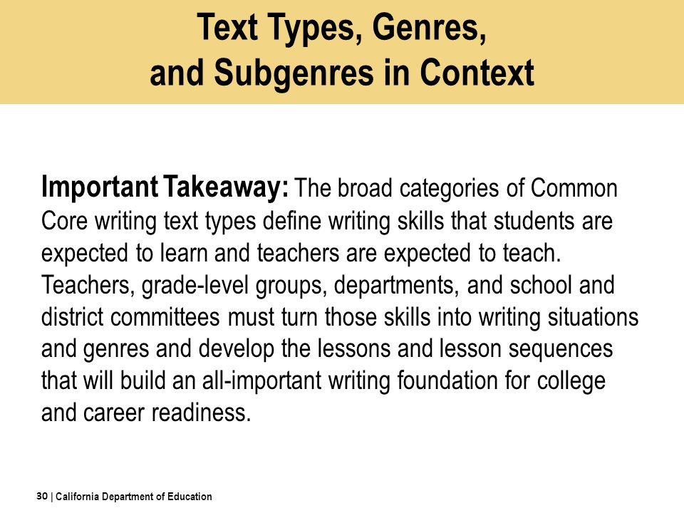Text Types, Genres, and Subgenres in Context Important Takeaway: The broad categories of Common Core writing text types define writing skills that students are expected to learn and teachers are expected to teach.
