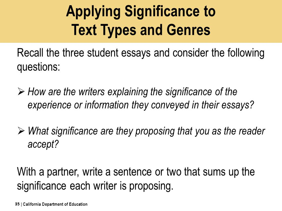Applying Significance to Text Types and Genres Recall the three student essays and consider the following questions:  How are the writers explaining the significance of the experience or information they conveyed in their essays.