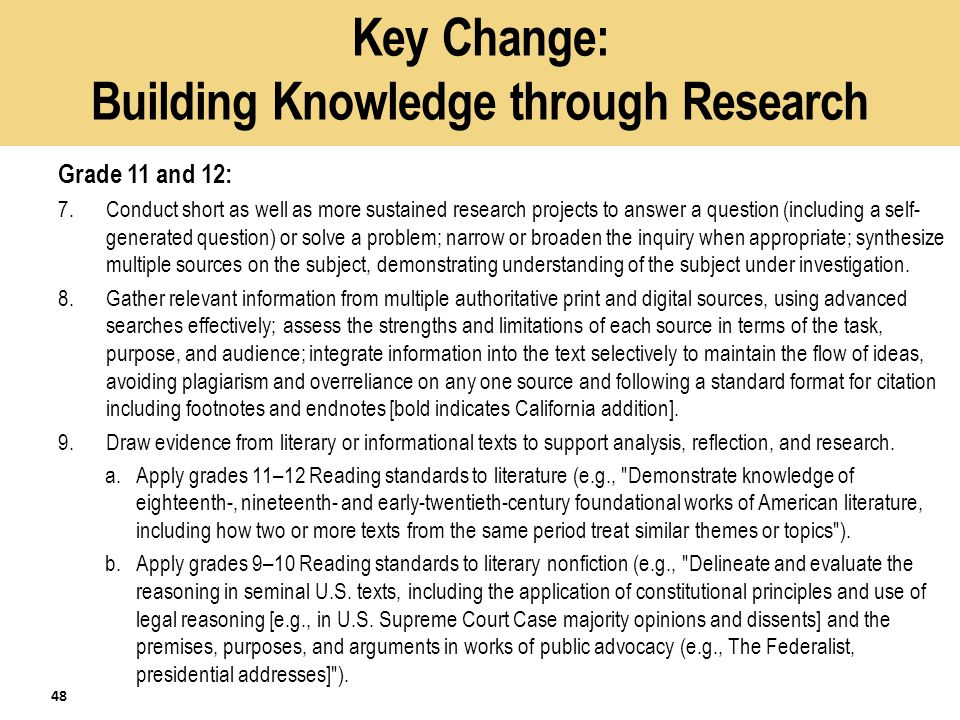 Key Change: Building Knowledge through Research Grade 11 and 12: 7.Conduct short as well as more sustained research projects to answer a question (including a self- generated question) or solve a problem; narrow or broaden the inquiry when appropriate; synthesize multiple sources on the subject, demonstrating understanding of the subject under investigation.