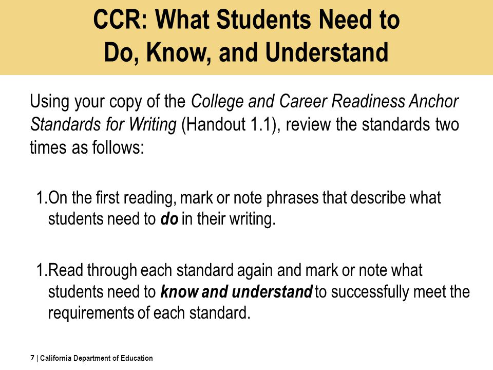 CCR: What Students Need to Do, Know, and Understand Using your copy of the College and Career Readiness Anchor Standards for Writing (Handout 1.1), review the standards two times as follows: 1.On the first reading, mark or note phrases that describe what students need to do in their writing.