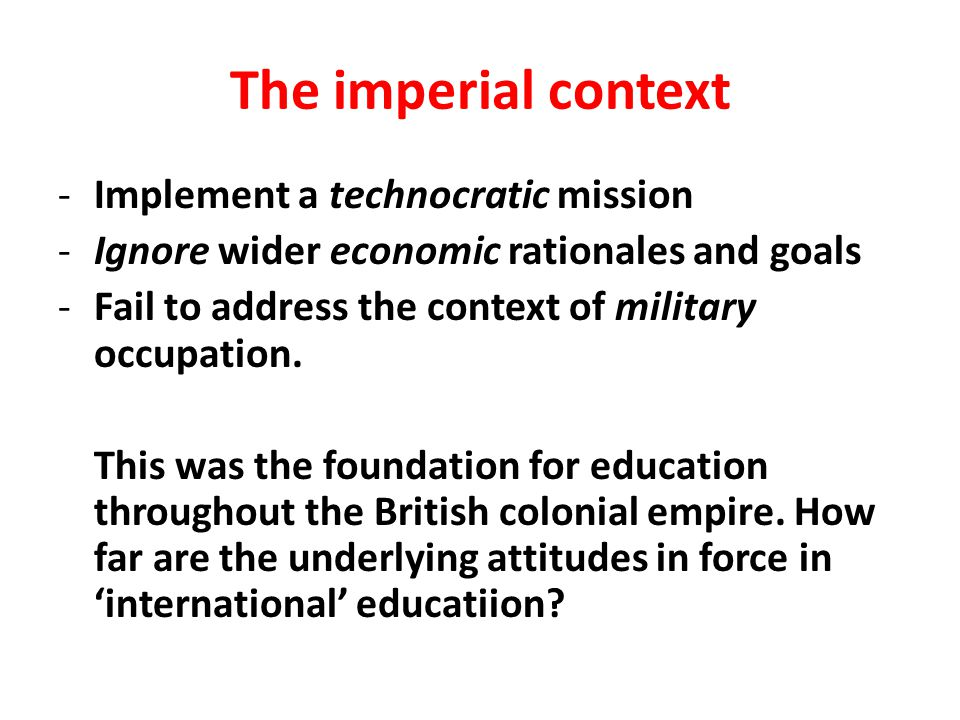 The imperial context -Implement a technocratic mission -Ignore wider economic rationales and goals -Fail to address the context of military occupation