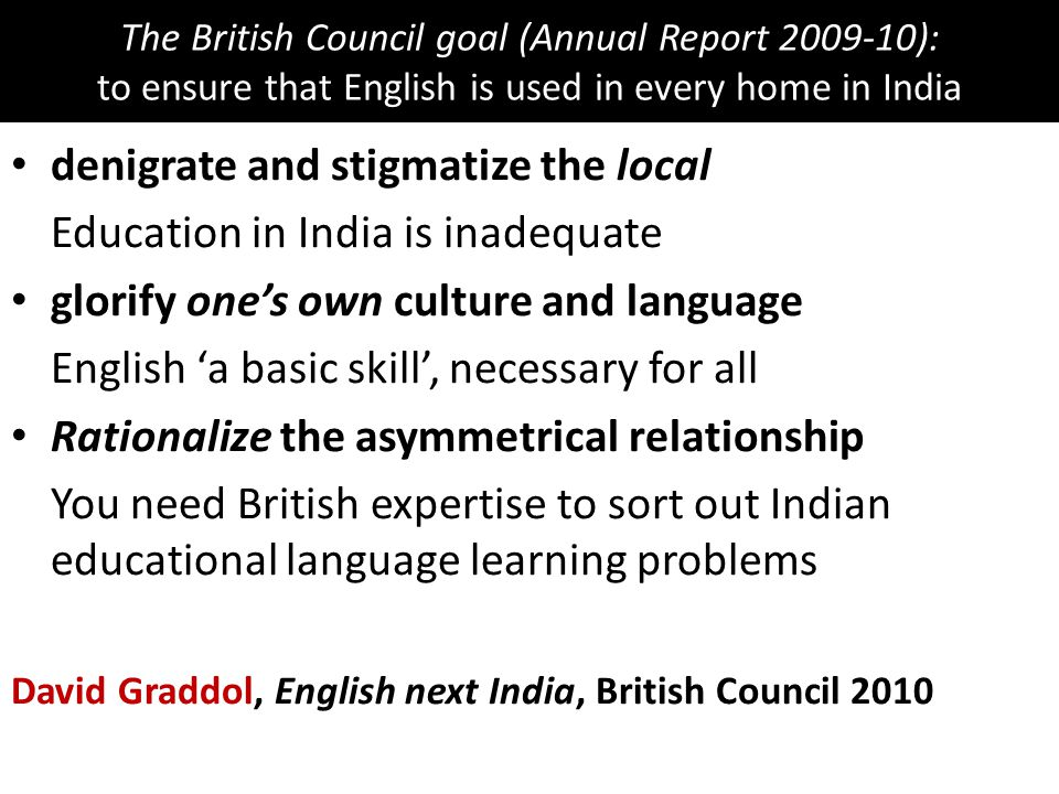 The British Council goal (Annual Report 2009-10): to ensure that English is used in every home in India denigrate and stigmatize the local Education i
