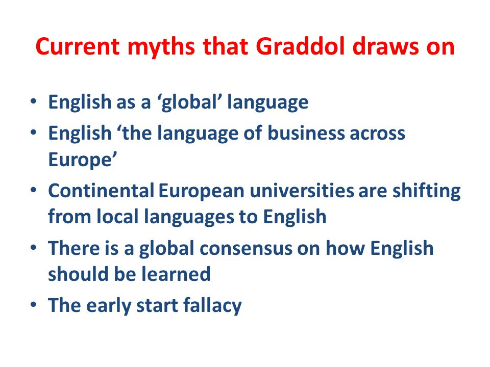 Current myths that Graddol draws on English as a 'global' language English 'the language of business across Europe' Continental European universities
