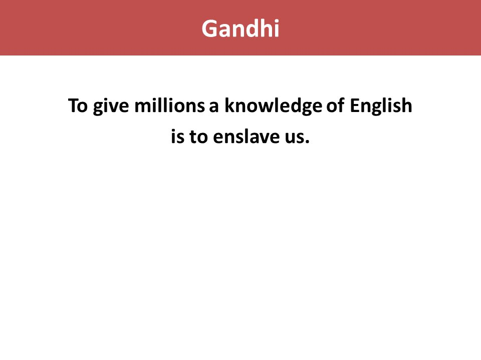 Gandhi To give millions a knowledge of English is to enslave us.