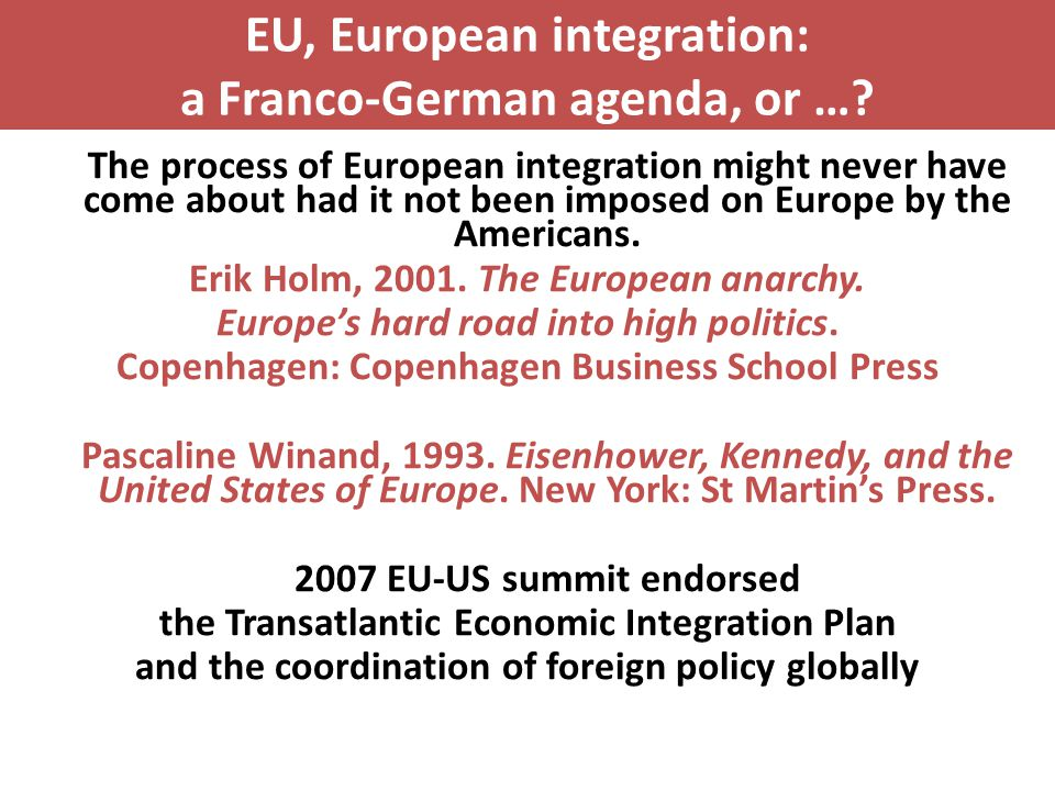 EU, European integration: a Franco-German agenda, or …? The process of European integration might never have come about had it not been imposed on Eur