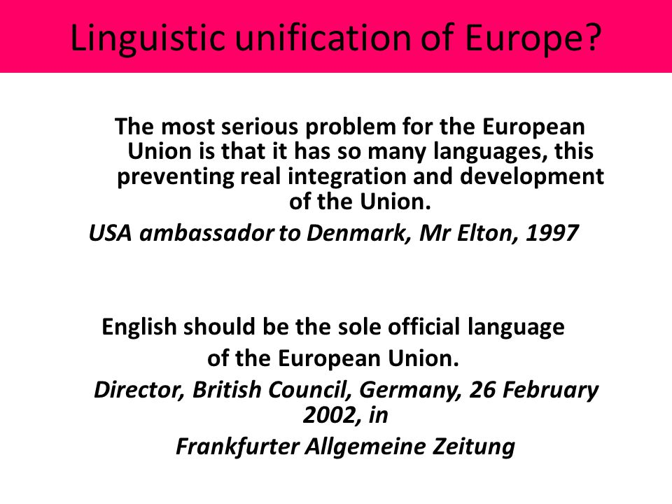 Linguistic unification of Europe? The most serious problem for the European Union is that it has so many languages, this preventing real integration a