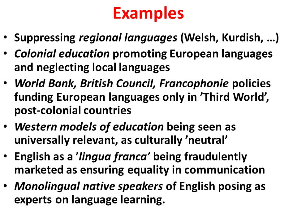 Examples Suppressing regional languages (Welsh, Kurdish, …) Colonial education promoting European languages and neglecting local languages World Bank,