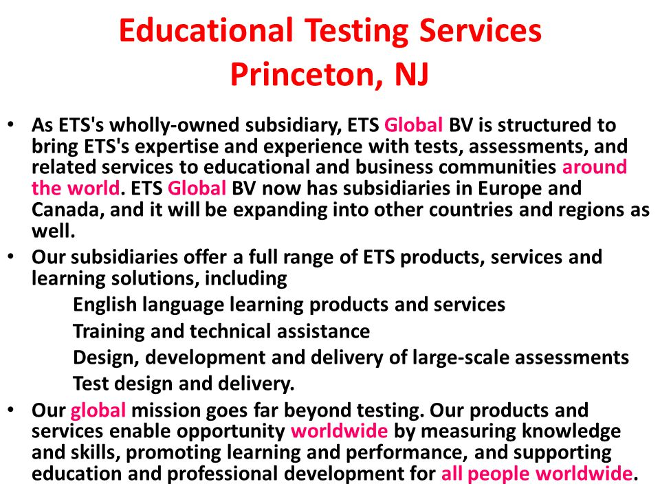 Educational Testing Services Princeton, NJ As ETS's wholly-owned subsidiary, ETS Global BV is structured to bring ETS's expertise and experience with