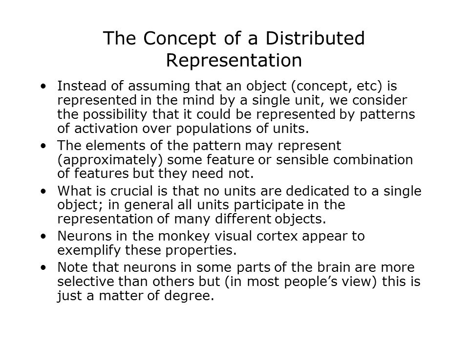 The Concept of a Distributed Representation Instead of assuming that an object (concept, etc) is represented in the mind by a single unit, we consider the possibility that it could be represented by patterns of activation over populations of units.