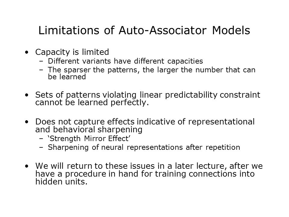 Limitations of Auto-Associator Models Capacity is limited –Different variants have different capacities –The sparser the patterns, the larger the number that can be learned Sets of patterns violating linear predictability constraint cannot be learned perfectly.