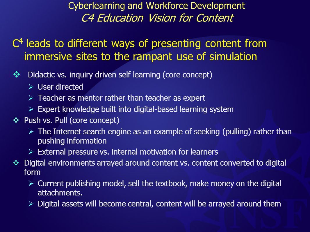 Cyberlearning and Workforce Development C4 Education Vision for Content C 4 leads to different ways of presenting content from immersive sites to the rampant use of simulation  Didactic vs.