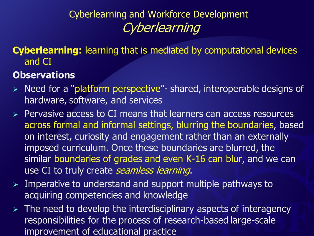 Cyberlearning and Workforce Development Cyberlearning Cyberlearning: learning that is mediated by computational devices and CI Observations  Need for a platform perspective - shared, interoperable designs of hardware, software, and services  Pervasive access to CI means that learners can access resources across formal and informal settings, blurring the boundaries, based on interest, curiosity and engagement rather than an externally imposed curriculum.