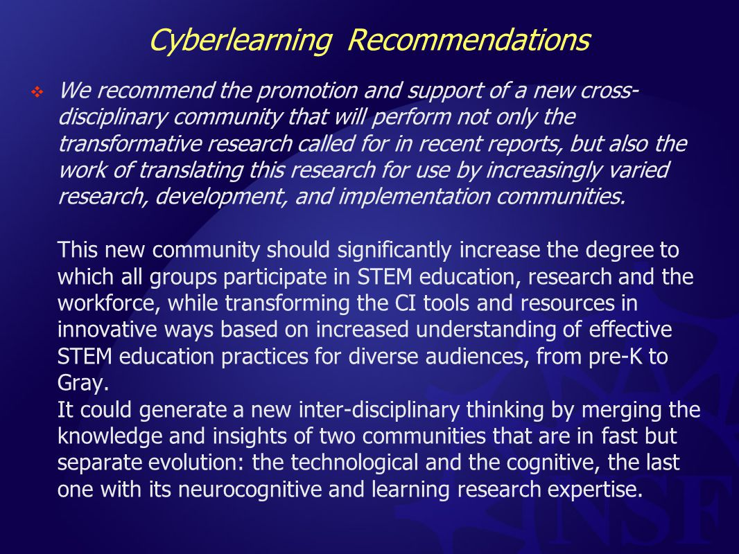 Cyberlearning Recommendations  We recommend the promotion and support of a new cross- disciplinary community that will perform not only the transformative research called for in recent reports, but also the work of translating this research for use by increasingly varied research, development, and implementation communities.