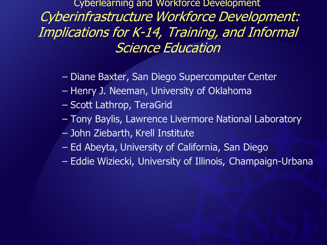 Cyberlearning and Workforce Development Cyberinfrastructure Workforce Development: Implications for K-14, Training, and Informal Science Education –Diane Baxter, San Diego Supercomputer Center –Henry J.