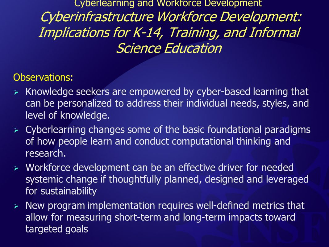 Cyberlearning and Workforce Development Cyberinfrastructure Workforce Development: Implications for K-14, Training, and Informal Science Education Observations:  Knowledge seekers are empowered by cyber-based learning that can be personalized to address their individual needs, styles, and level of knowledge.