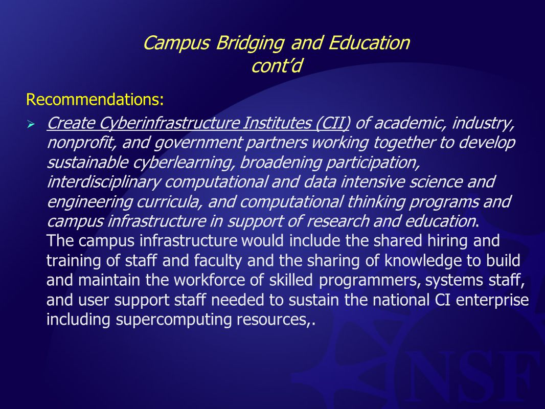 Campus Bridging and Education cont'd Recommendations:  Create Cyberinfrastructure Institutes (CII) of academic, industry, nonprofit, and government partners working together to develop sustainable cyberlearning, broadening participation, interdisciplinary computational and data intensive science and engineering curricula, and computational thinking programs and campus infrastructure in support of research and education.