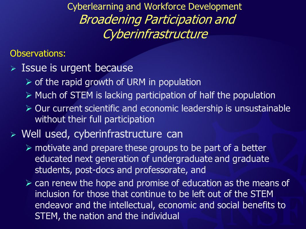 Cyberlearning and Workforce Development Broadening Participation and Cyberinfrastructure Observations:  Issue is urgent because  of the rapid growth of URM in population  Much of STEM is lacking participation of half the population  Our current scientific and economic leadership is unsustainable without their full participation  Well used, cyberinfrastructure can  motivate and prepare these groups to be part of a better educated next generation of undergraduate and graduate students, post-docs and professorate, and  can renew the hope and promise of education as the means of inclusion for those that continue to be left out of the STEM endeavor and the intellectual, economic and social benefits to STEM, the nation and the individual