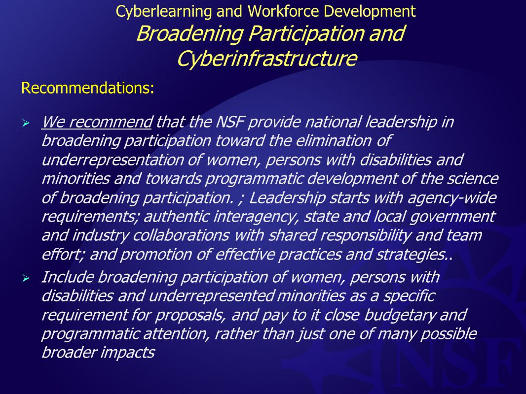 Cyberlearning and Workforce Development Broadening Participation and Cyberinfrastructure Recommendations:  We recommend that the NSF provide national leadership in broadening participation toward the elimination of underrepresentation of women, persons with disabilities and minorities and towards programmatic development of the science of broadening participation.