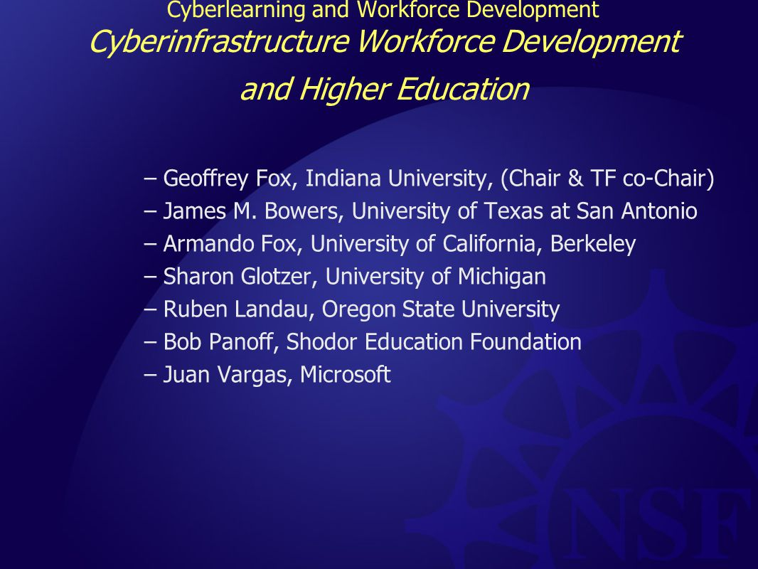 Cyberlearning and Workforce Development Cyberinfrastructure Workforce Development and Higher Education –Geoffrey Fox, Indiana University, (Chair & TF co-Chair) –James M.