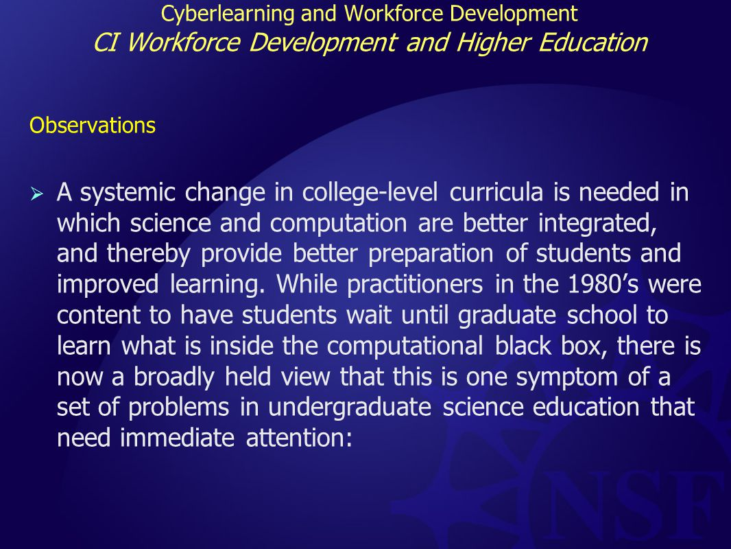 Cyberlearning and Workforce Development Broadening Participation and Cyberinfrastructure Observations:  Rapidly changing demographics in schools, colleges and nation  Long-standing issue in STEM of the underrepresentation of women, persons with disabilities and underrepresented minorities which is problematic because  science and engineering needs the diversity of perspective that these groups bring to spur the innovation of STEM and  the nation will simply not be able to meet its STEM workforce requirements without them.