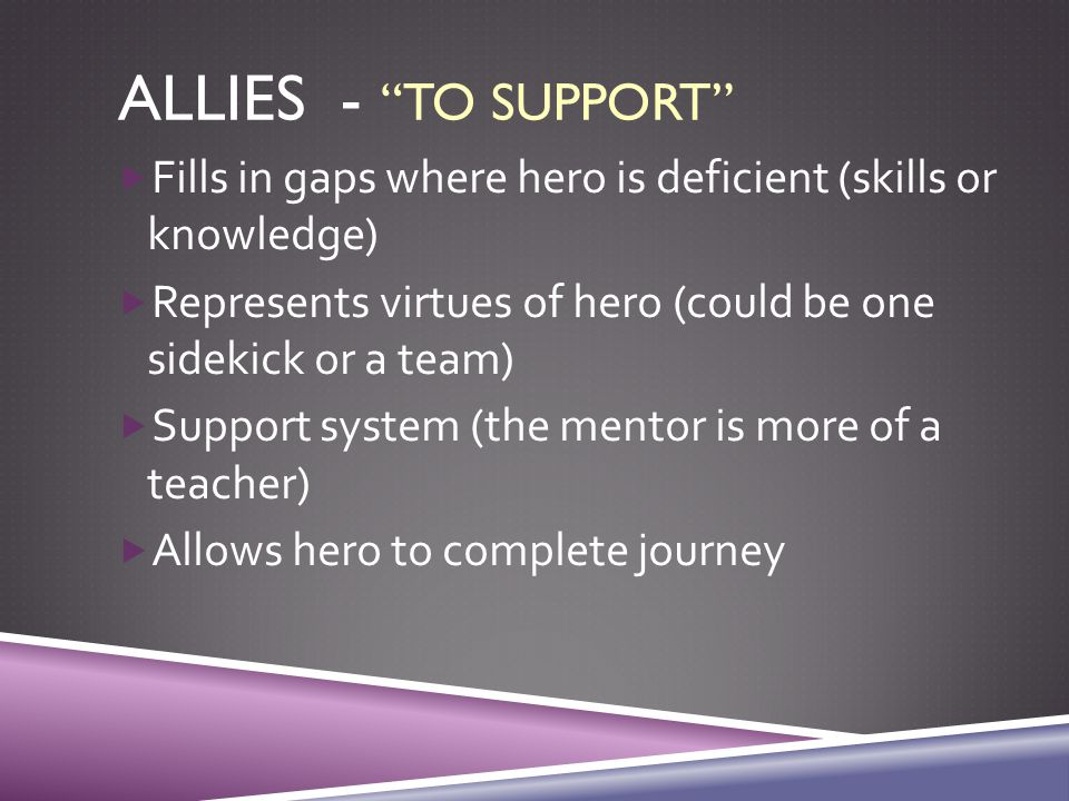 ALLIES - TO SUPPORT  Fills in gaps where hero is deficient (skills or knowledge)  Represents virtues of hero (could be one sidekick or a team)  Support system (the mentor is more of a teacher)  Allows hero to complete journey