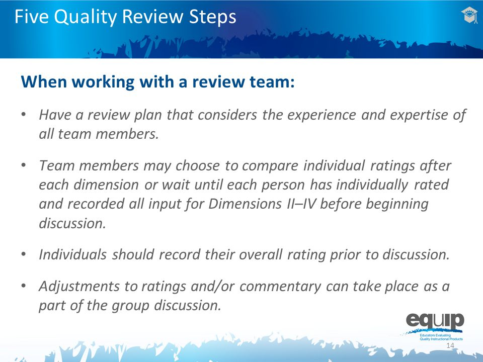 Five Quality Review Steps When working with a review team: Have a review plan that considers the experience and expertise of all team members.