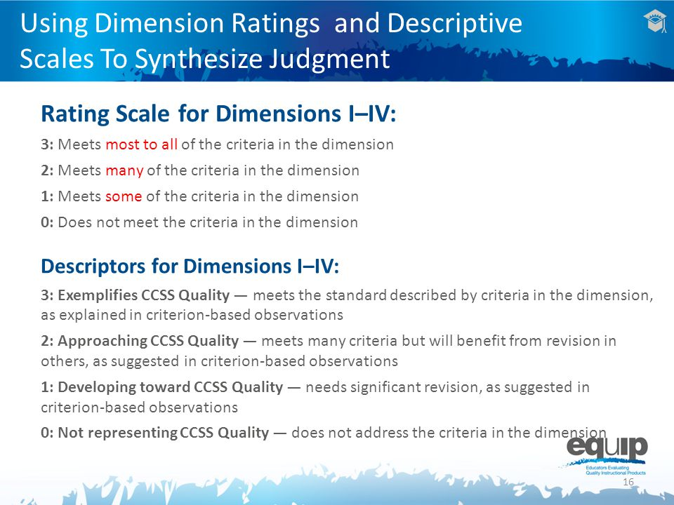 16 Using Dimension Ratings and Descriptive Scales To Synthesize Judgment Rating Scale for Dimensions I–IV: 3: Meets most to all of the criteria in the dimension 2: Meets many of the criteria in the dimension 1: Meets some of the criteria in the dimension 0: Does not meet the criteria in the dimension Descriptors for Dimensions I–IV: 3: Exemplifies CCSS Quality — meets the standard described by criteria in the dimension, as explained in criterion-based observations 2: Approaching CCSS Quality — meets many criteria but will benefit from revision in others, as suggested in criterion-based observations 1: Developing toward CCSS Quality — needs significant revision, as suggested in criterion-based observations 0: Not representing CCSS Quality — does not address the criteria in the dimension