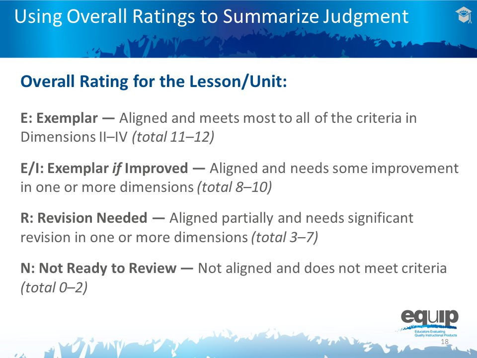 18 Using Overall Ratings to Summarize Judgment Overall Rating for the Lesson/Unit: E: Exemplar — Aligned and meets most to all of the criteria in Dimensions II–IV (total 11–12) E/I: Exemplar if Improved — Aligned and needs some improvement in one or more dimensions (total 8–10) R: Revision Needed — Aligned partially and needs significant revision in one or more dimensions (total 3–7) N: Not Ready to Review — Not aligned and does not meet criteria (total 0–2)