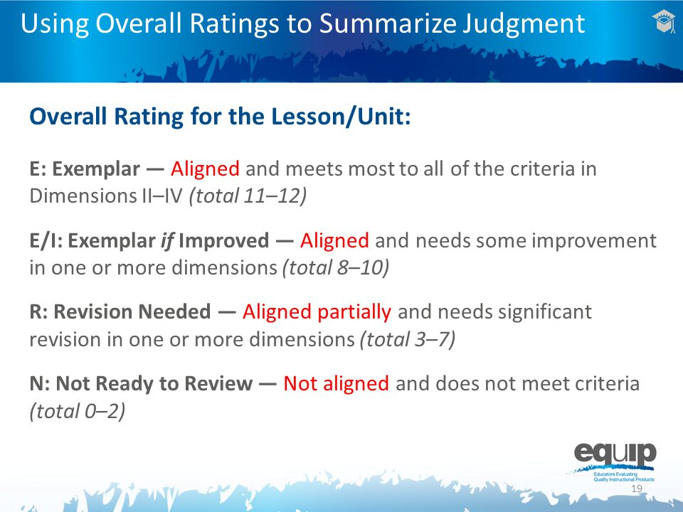 19 Using Overall Ratings to Summarize Judgment Overall Rating for the Lesson/Unit: E: Exemplar — Aligned and meets most to all of the criteria in Dimensions II–IV (total 11–12) E/I: Exemplar if Improved — Aligned and needs some improvement in one or more dimensions (total 8–10) R: Revision Needed — Aligned partially and needs significant revision in one or more dimensions (total 3–7) N: Not Ready to Review — Not aligned and does not meet criteria (total 0–2)