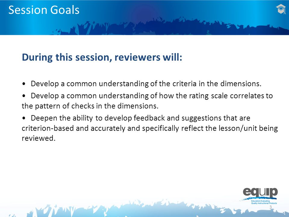 3 Session Goals During this session, reviewers will: Develop a common understanding of the criteria in the dimensions.