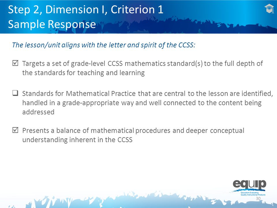 30 The lesson/unit aligns with the letter and spirit of the CCSS:  Targets a set of grade-level CCSS mathematics standard(s) to the full depth of the standards for teaching and learning  Standards for Mathematical Practice that are central to the lesson are identified, handled in a grade-appropriate way and well connected to the content being addressed  Presents a balance of mathematical procedures and deeper conceptual understanding inherent in the CCSS Step 2, Dimension I, Criterion 1 Sample Response