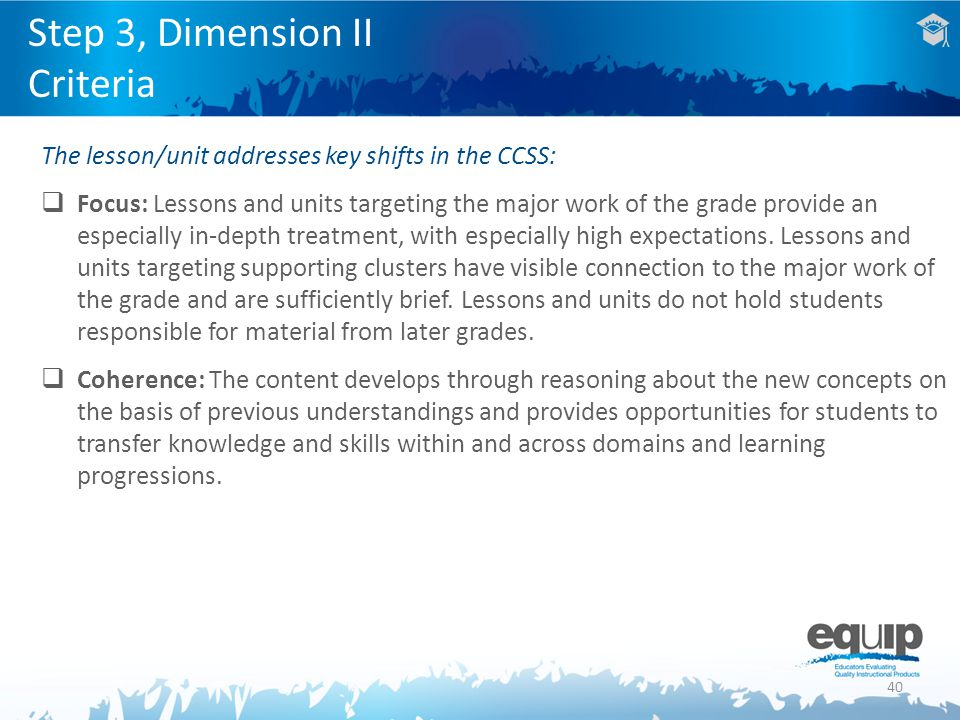 40 Step 3, Dimension II Criteria The lesson/unit addresses key shifts in the CCSS:  Focus: Lessons and units targeting the major work of the grade provide an especially in-depth treatment, with especially high expectations.
