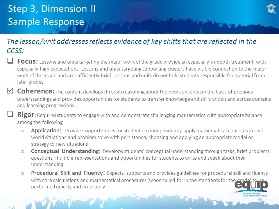 44 Step 3, Dimension II Sample Response The lesson/unit addresses reflects evidence of key shifts that are reflected in the CCSS:  Focus: Lessons and units targeting the major work of the grade provide an especially in-depth treatment, with especially high expectations.