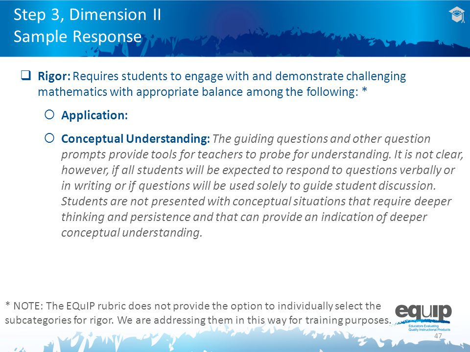 47  Rigor: Requires students to engage with and demonstrate challenging mathematics with appropriate balance among the following: *  Application:  Conceptual Understanding: The guiding questions and other question prompts provide tools for teachers to probe for understanding.
