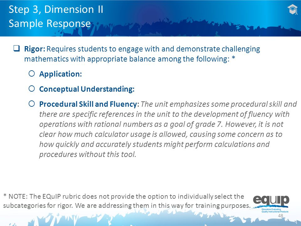 48  Rigor: Requires students to engage with and demonstrate challenging mathematics with appropriate balance among the following: *  Application:  Conceptual Understanding:  Procedural Skill and Fluency: The unit emphasizes some procedural skill and there are specific references in the unit to the development of fluency with operations with rational numbers as a goal of grade 7.