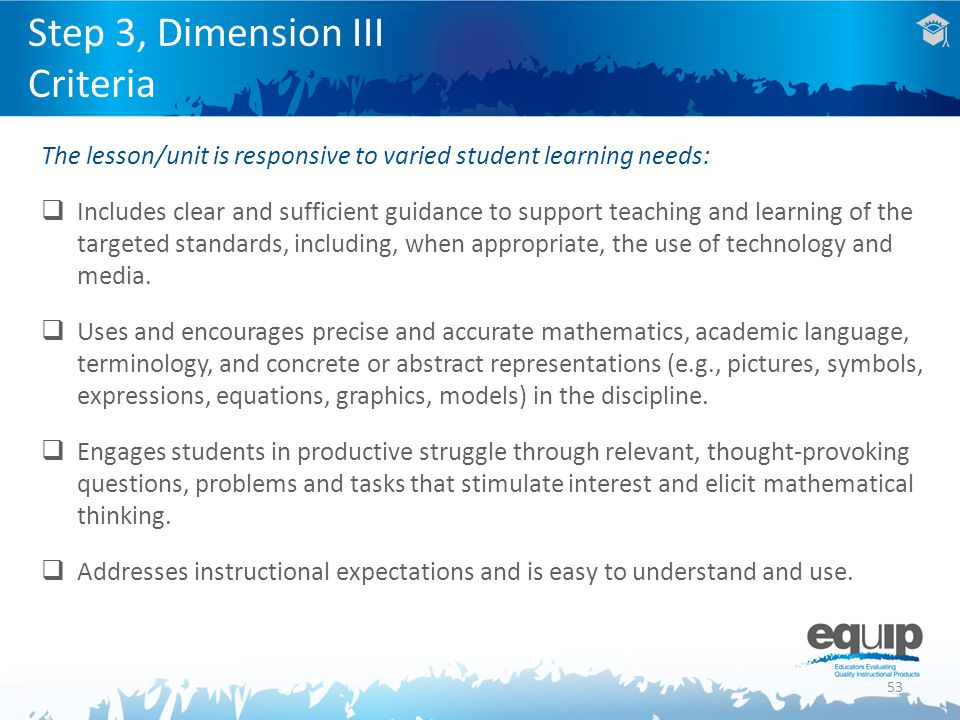 53 Step 3, Dimension III Criteria The lesson/unit is responsive to varied student learning needs:  Includes clear and sufficient guidance to support teaching and learning of the targeted standards, including, when appropriate, the use of technology and media.