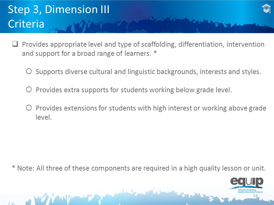 54 Step 3, Dimension III Criteria  Provides appropriate level and type of scaffolding, differentiation, intervention and support for a broad range of learners.