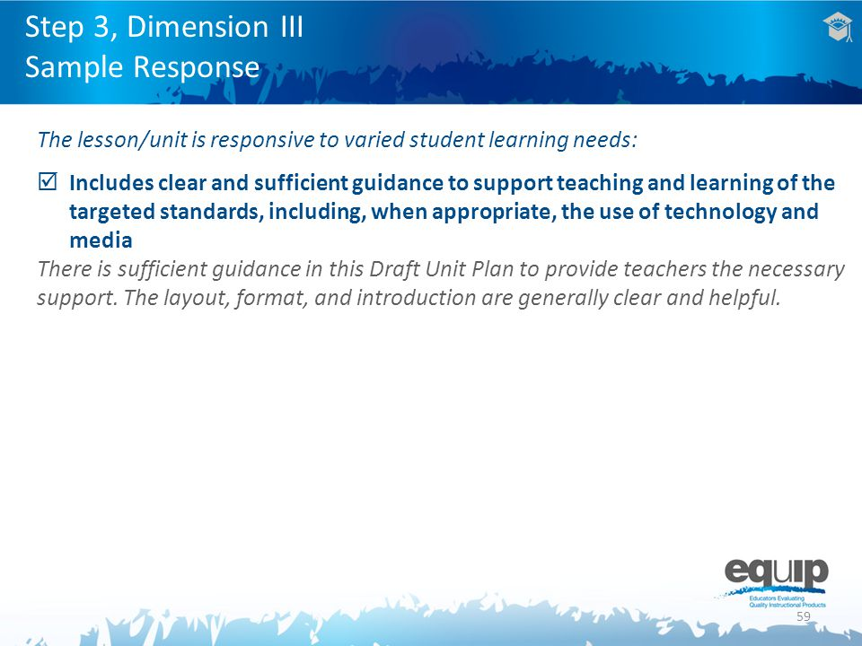 59 The lesson/unit is responsive to varied student learning needs:  Includes clear and sufficient guidance to support teaching and learning of the targeted standards, including, when appropriate, the use of technology and media There is sufficient guidance in this Draft Unit Plan to provide teachers the necessary support.