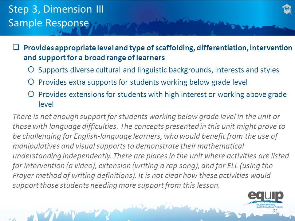 62  Provides appropriate level and type of scaffolding, differentiation, intervention and support for a broad range of learners  Supports diverse cultural and linguistic backgrounds, interests and styles  Provides extra supports for students working below grade level  Provides extensions for students with high interest or working above grade level There is not enough support for students working below grade level in the unit or those with language difficulties.